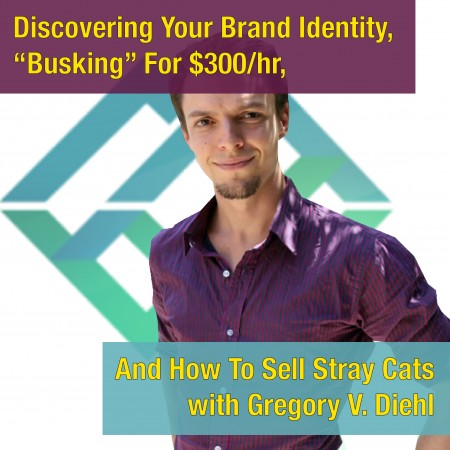 "MYE 074: Discovering Your Brand Identity, ""Busking"" For $300/hr, And How To Sell Stray Cats with Gregory V. Diehl"